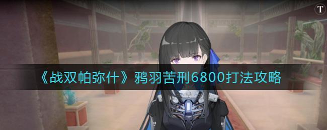 《戰雙帕彌什》鴉羽苦刑6800打法攻略
