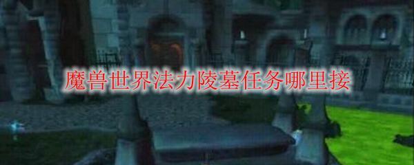 魔獸世界法力陵墓任務哪裡接