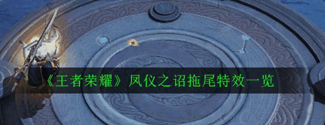 《王者榮耀》鳳儀之詔拖尾特效一覽