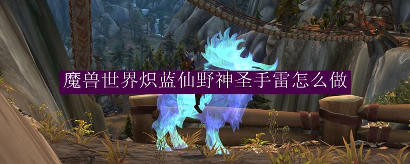 魔獸世界熾藍仙野神聖手雷怎麼做